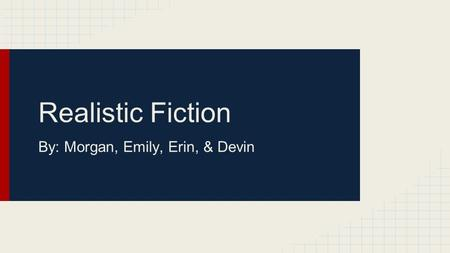 Realistic Fiction By: Morgan, Emily, Erin, & Devin.