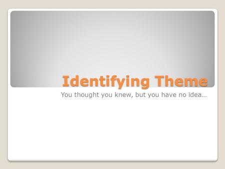 Identifying Theme You thought you knew, but you have no idea…