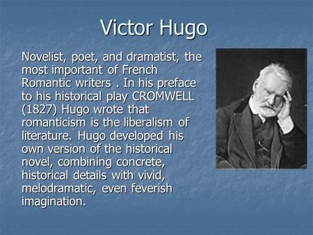 Victor Hugo Novelist, poet, and dramatist, the most important of French Romantic writers. In his preface to his historical play CROMWELL (1827) Hugo wrote.