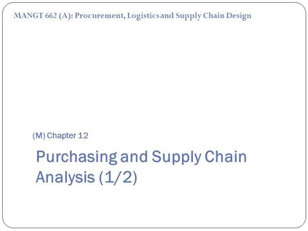 (M) Chapter 12 MANGT 662 (A): Procurement, Logistics and Supply Chain Design Purchasing and Supply Chain Analysis (1/2)