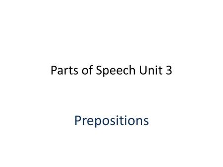 Parts of Speech Unit 3 Prepositions. Definition A preposition is a word or small group of words that shows the relationship of its noun or pronoun object.