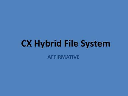 CX Hybrid File System AFFIRMATIVE. Before the Round 1A2A 1.Prepare the 1AC Speech. Double check that all of the 1AC is in order and that your have your.
