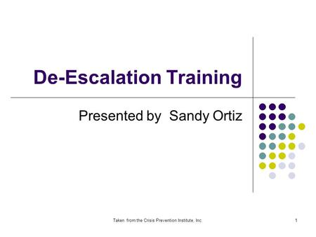 Taken from the Crisis Prevention Institute, Inc.1 De-Escalation Training Presented by Sandy Ortiz.
