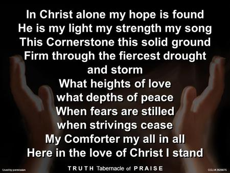 Used by Permission. CCLI License #245266 In Christ alone my hope is found He is my light my strength my song This Cornerstone this solid ground Firm through.