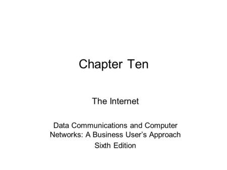 Chapter Ten The Internet Data Communications and Computer Networks: A Business User's Approach Sixth Edition.