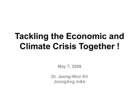 Tackling the Economic and Climate Crisis Together ! May 7, 2009 Dr. Jeong-Woo Kil JoongAng m&b.