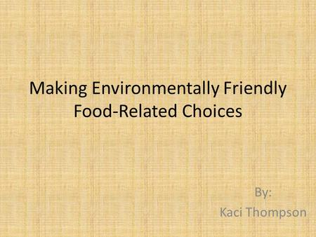 Making Environmentally Friendly Food-Related Choices By: Kaci Thompson.
