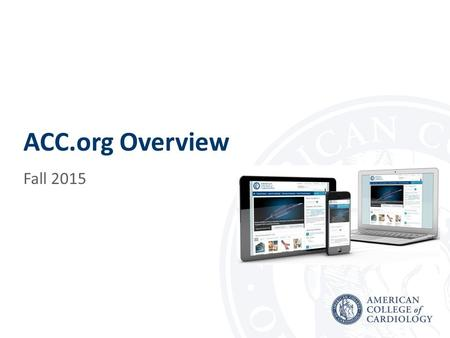 ACC.org Overview Fall 2015. ACC.org ACC.org launched in January 2015 to significantly improve how the College engages with members and other stakeholders.