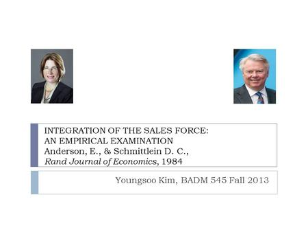 INTEGRATION OF THE SALES FORCE: AN EMPIRICAL EXAMINATION Anderson, E., & Schmittlein D. C., Rand Journal of Economics, 1984 Youngsoo Kim, BADM 545 Fall.