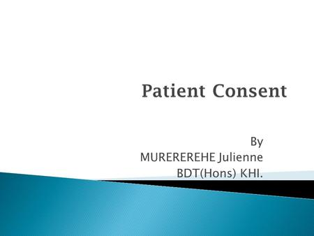 By MUREREREHE Julienne BDT(Hons) KHI..  Informed consent is a legal document, prepared as an agreement for treatment, non-treatment, or for an invasive.