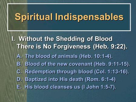 Spiritual Indispensables I. Without the Shedding of Blood There is No Forgiveness (Heb. 9:22). A. The blood of animals (Heb. 10:1-4). B. Blood of the new.