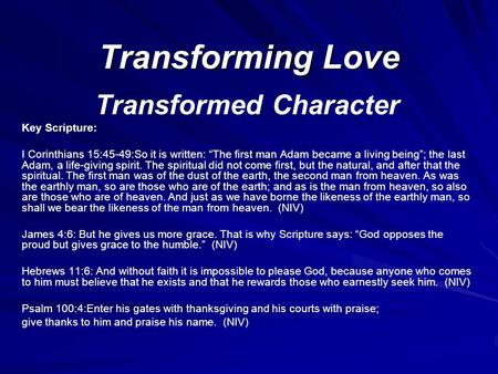 "Transforming Love Transformed Character Key Scripture: I Corinthians 15:45-49:So it is written: ""The first man Adam became a living being""; the last Adam,"
