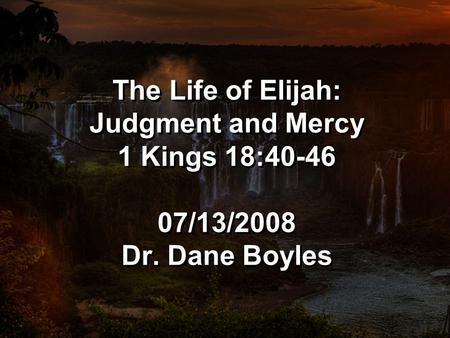 The Life of Elijah: Judgment and Mercy 1 Kings 18:40-46 07/13/2008 Dr. Dane Boyles.
