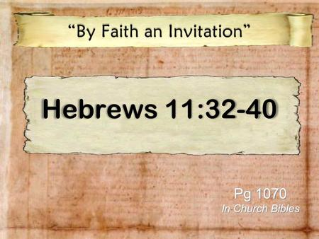 "Hebrews 11:32-40 ""By Faith an Invitation"" Pg 1070 In Church Bibles."
