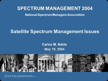 SPECTRUM MANAGEMENT 2004 National Spectrum Managers Association Satellite Spectrum Management Issues Carlos M. Nalda May 19, 2004.