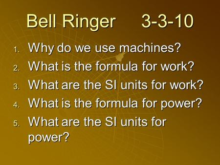 Bell Ringer 3-3-10  Why do we use machines?  What is the formula for work?  What are the SI units for work?  What is the formula for power? 