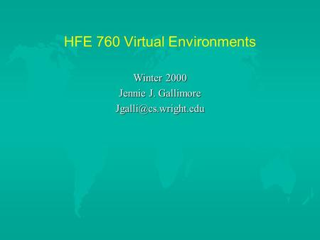 HFE 760 Virtual Environments Winter 2000 Jennie J. Gallimore