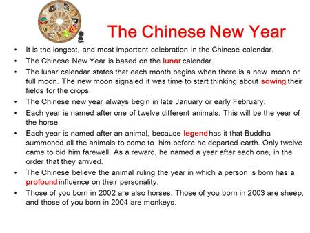 The Chinese New Year It is the longest, and most important celebration in the Chinese calendar. The Chinese New Year is based on the lunar calendar. The.
