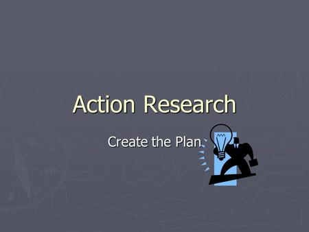 Action Research Create the Plan. Develop a Strategy ► Outline specific activities needed to solve the problem. ► Tools to use:  Think-Pair-Share ► List.
