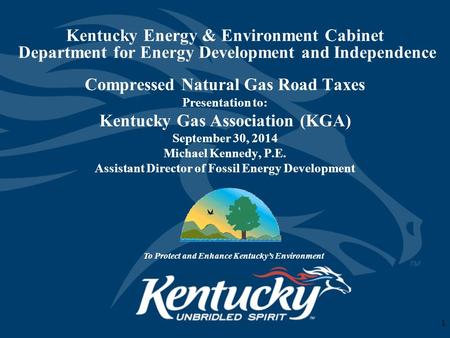 Kentucky Energy & Environment Cabinet Department for Energy Development and Independence Compressed Natural Gas Road Taxes Presentation to: Kentucky Gas.