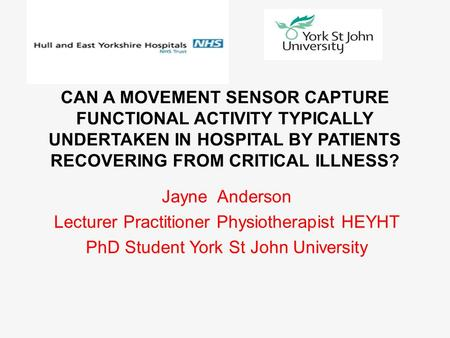 CAN A MOVEMENT SENSOR CAPTURE FUNCTIONAL ACTIVITY TYPICALLY UNDERTAKEN IN HOSPITAL BY PATIENTS RECOVERING FROM CRITICAL ILLNESS? Jayne Anderson Lecturer.