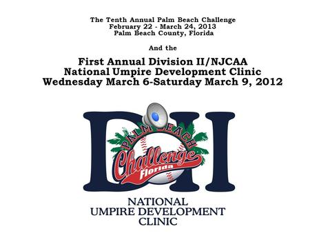 The Tenth Annual Palm Beach Challenge February 22 - March 24, 2013 Palm Beach County, Florida And the First Annual Division II/NJCAA National Umpire Development.