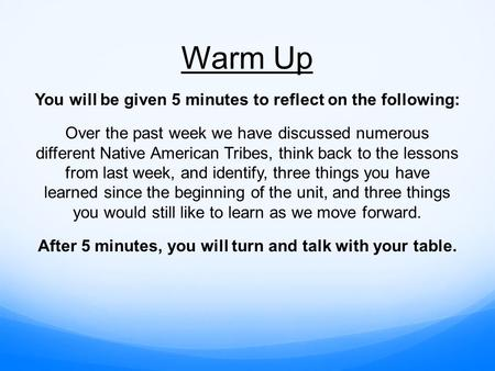 Warm Up You will be given 5 minutes to reflect on the following: Over the past week we have discussed numerous different Native American Tribes, think.