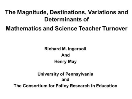 The Magnitude, Destinations, Variations and Determinants of Mathematics and Science Teacher Turnover Richard M. Ingersoll And Henry May University of Pennsylvania.