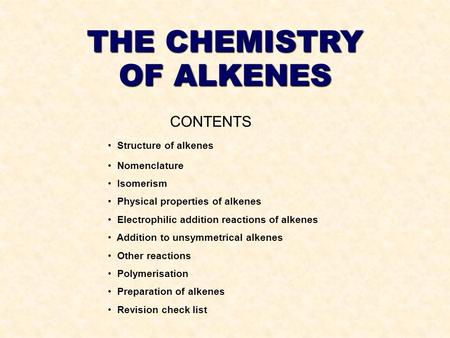THE CHEMISTRY OF ALKENES CONTENTS Structure of alkenes Nomenclature Isomerism Physical properties of alkenes Electrophilic addition reactions of alkenes.