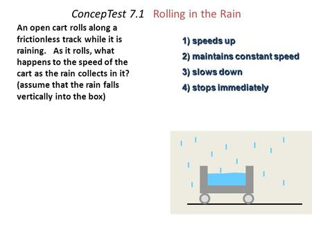 ConcepTest 7.1 Rolling in the Rain An open cart rolls along a frictionless track while it is raining. As it rolls, what happens to the speed of the cart.