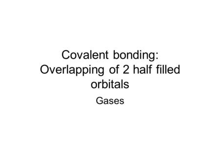 Covalent bonding: Overlapping of 2 half filled orbitals Gases.