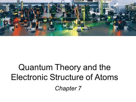 Quantum Theory and the Electronic Structure of Atoms Chapter 7.