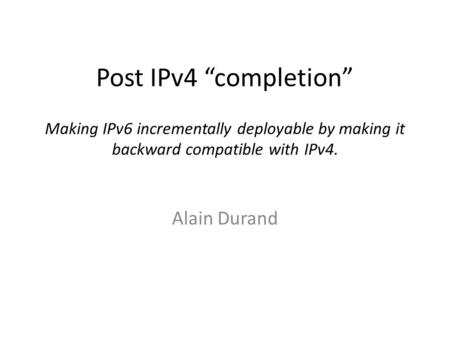 "Post IPv4 ""completion"" Making IPv6 incrementally deployable by making it backward compatible with IPv4. Alain Durand."