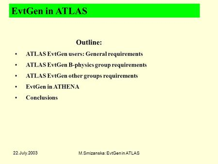 22.July.2003 M.Smizanska: EvtGen in ATLAS EvtGen in ATLAS Outline: ATLAS EvtGen users: General requirements ATLAS EvtGen B-physics group requirements ATLAS.