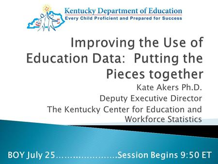 Kate Akers Ph.D. Deputy Executive Director The Kentucky Center for Education and Workforce Statistics BOY July 25……...………….Session Begins 9:50 ET.