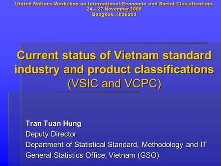 United Nations Workshop on International Economic and Social Classifications 24 – 27 November 2008 Bangkok, Thailand Current status of Vietnam standard.