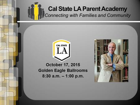 October 17, 2015 Golden Eagle Ballrooms 8:30 a.m. – 1:00 p.m. Cal State LA Parent Academy Connecting with Families and Community.
