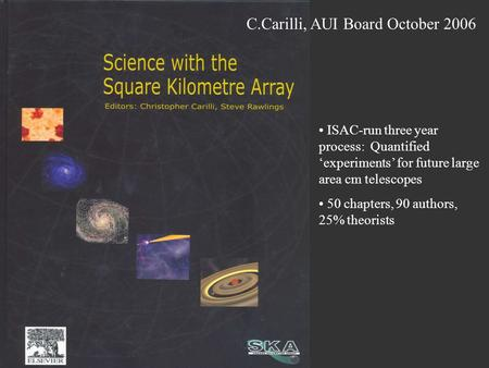 C.Carilli, AUI Board October 2006 ISAC-run three year process: Quantified 'experiments' for future large area cm telescopes 50 chapters, 90 authors, 25%
