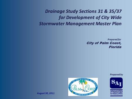  Prepared by  Prepared for  City of Palm Coast, Florida  August 30, 2011  Drainage Study Sections 31 & 35/37 for Development of City Wide Stormwater.
