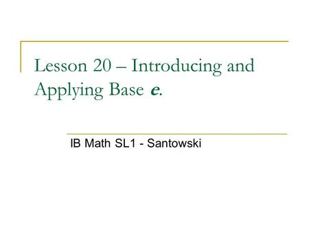Lesson 20 – Introducing and Applying Base e. IB Math SL1 - Santowski.