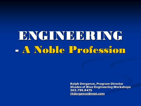 ENGINEERING - A Noble Profession Ralph Dergance, Program Director Shades of Blue Engineering Workshops