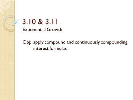 3.10 & 3.11 Exponential Growth Obj: apply compound and continuously compounding interest formulas.