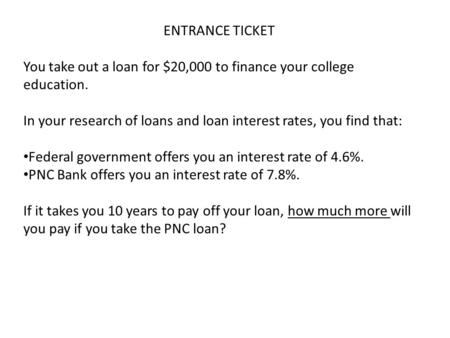 ENTRANCE TICKET You take out a loan for $20,000 to finance your college education. In your research of loans and loan interest rates, you find that: Federal.