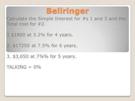 Bellringer Calculate the Simple Interest for #s 1 and 3 and the Total cost for #2. 1.$1800 at 3.2% for 4 years. 2. $17250 at 7.5% for 6 years. 3. $3,650.