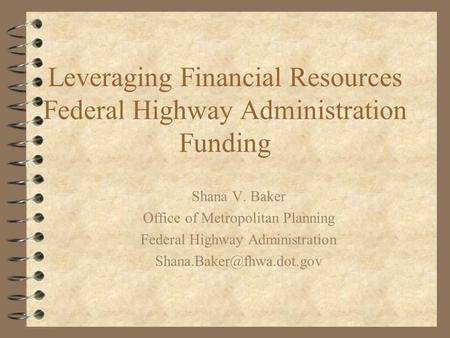 Leveraging Financial Resources Federal Highway Administration Funding Shana V. Baker Office of Metropolitan Planning Federal Highway Administration