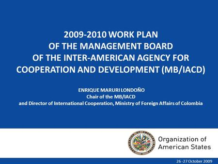 2009-2010 WORK PLAN OF THE MANAGEMENT BOARD OF THE INTER-AMERICAN AGENCY FOR COOPERATION AND DEVELOPMENT (MB/IACD) ENRIQUE MARURI LONDOÑO Chair of the.