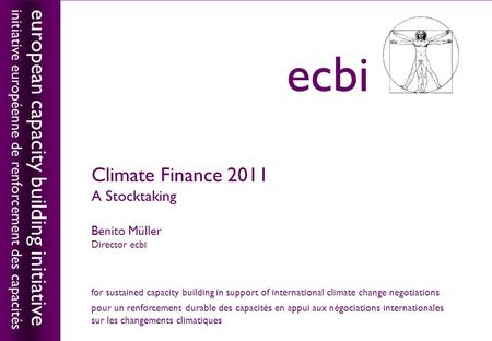 European capacity building initiativeecbi Climate Finance 2011 A Stocktaking Benito Müller Director ecbi european capacity building initiative initiative.