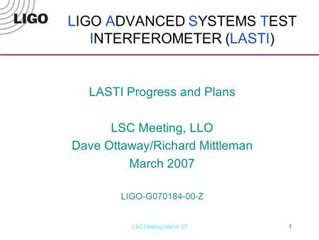 LSC Meeting March '07 1 LIGO ADVANCED SYSTEMS TEST INTERFEROMETER (LASTI) LASTI Progress and Plans LSC Meeting, LLO Dave Ottaway/Richard Mittleman March.