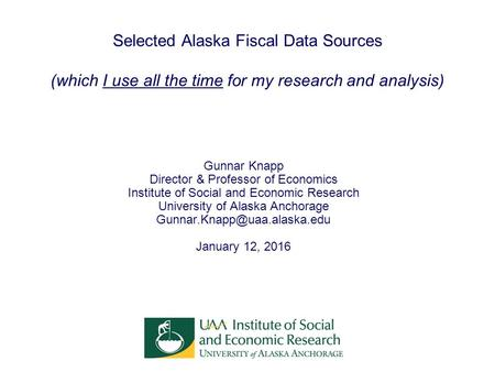 Selected Alaska Fiscal Data Sources (which I use all the time for my research and analysis) Gunnar Knapp Director & Professor of Economics Institute of.
