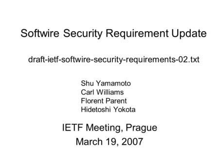 Softwire Security Requirement Update draft-ietf-softwire-security-requirements-02.txt IETF Meeting, Prague March 19, 2007 Shu Yamamoto Carl Williams Florent.